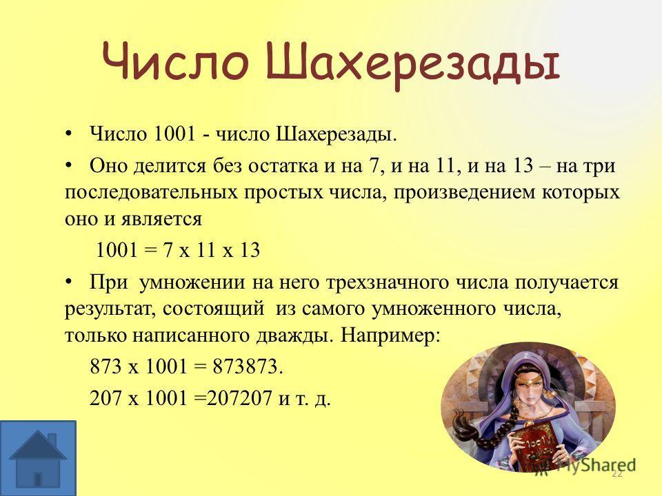 Число Шахерезады Число 1001 - число Шахерезады. Оно делится без остатка и на 7, и на 11, и на 13 – на три последовательных простых числа, произведением которых оно и является 1001 = 7 х 11 х 13 При умножении на него трехзначного числа получается резу