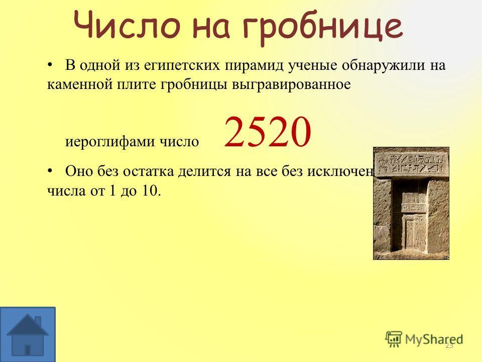 Число на гробнице В одной из египетских пирамид ученые обнаружили на каменной плите гробницы выгравированное иероглифами число 2520 Оно без остатка делится на все без исключения целые числа от 1 до 10. 23