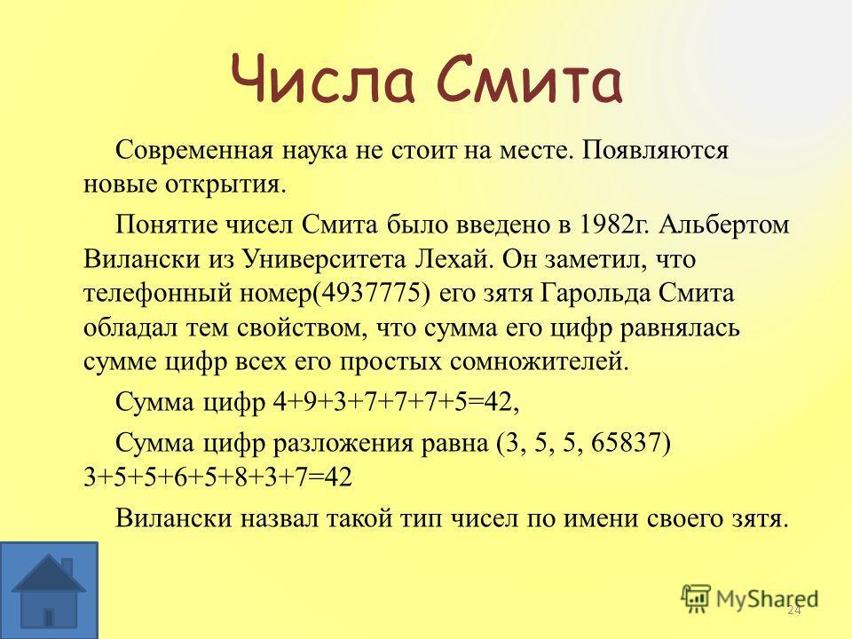 Числа Смита Современная наука не стоит на месте. Появляются новые открытия. Понятие чисел Смита было введено в 1982г. Альбертом Вилански из Университета Лехай. Он заметил, что телефонный номер(4937775) его зятя Гарольда Смита обладал тем свойством, ч