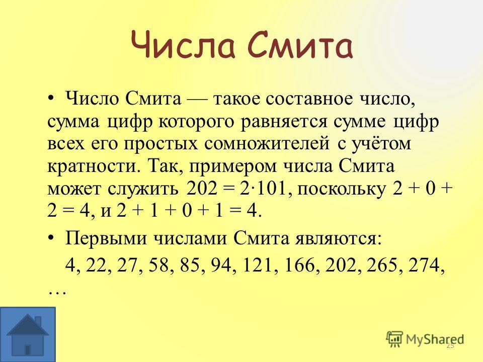 Числа Смита Число Смита такое составное число, сумма цифр которого равняется сумме цифр всех его простых сомножителей с учётом кратности. Так, примером числа Смита может служить 202 = 2·101, поскольку 2 + 0 + 2 = 4, и 2 + 1 + 0 + 1 = 4. Первыми числа