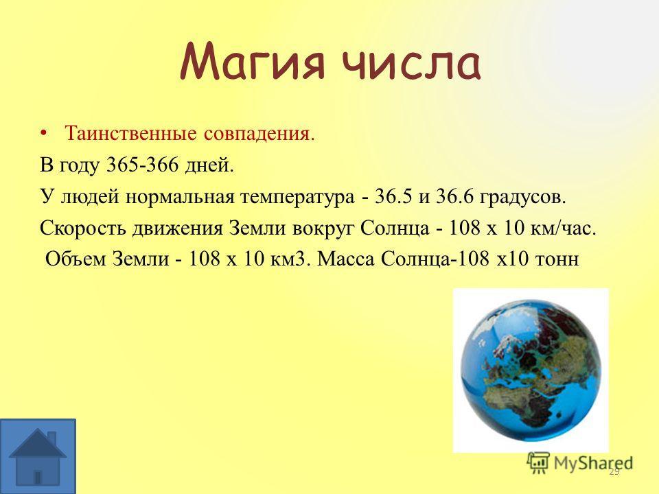 Магия числа Таинственные совпадения. В году 365-366 дней. У людей нормальная температура - 36.5 и 36.6 градусов. Скорость движения Земли вокруг Солнца - 108 х 10 км/час. Объем Земли - 108 х 10 км3. Масса Солнца-108 х10 тонн 29