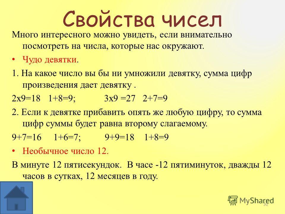 Свойства чисел Много интересного можно увидеть, если внимательно посмотреть на числа, которые нас окружают. Чудо девятки. 1. На какое число вы бы ни умножили девятку, сумма цифр произведения дает девятку. 2x9=18 1+8=9; 3x9 =27 2+7=9 2. Если к девятке