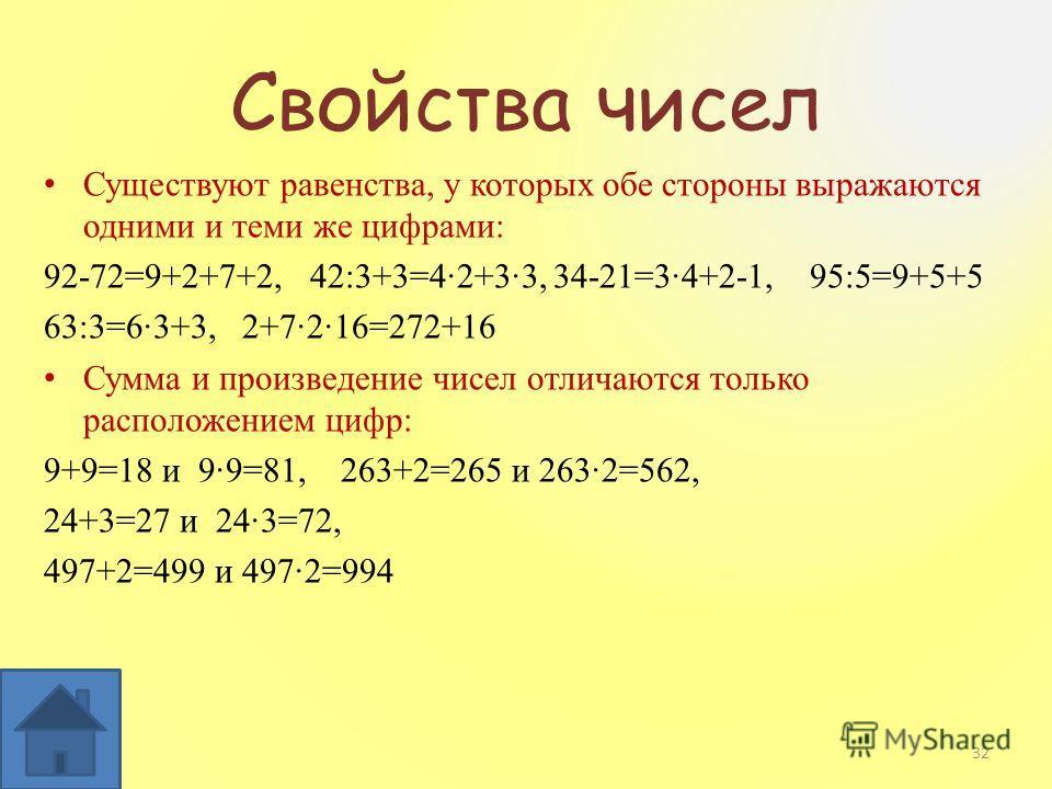 Свойства чисел Существуют равенства, у которых обе стороны выражаются одними и теми же цифрами: 92-72=9+2+7+2, 42:3+3=42+33, 34-21=34+2-1, 95:5=9+5+5 63:3=63+3, 2+7216=272+16 Сумма и произведение чисел отличаются только расположением цифр: 9+9=18 и 9
