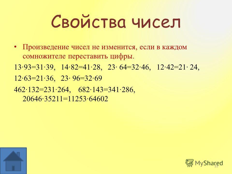 Свойства чисел Произведение чисел не изменится, если в каждом сомножителе переставить цифры. 1393=3139, 1482=4128, 23 64=3246, 1242=21 24, 1263=2136, 23 96=3269 462132=231264, 682143=341286, 2064635211=1125364602 33