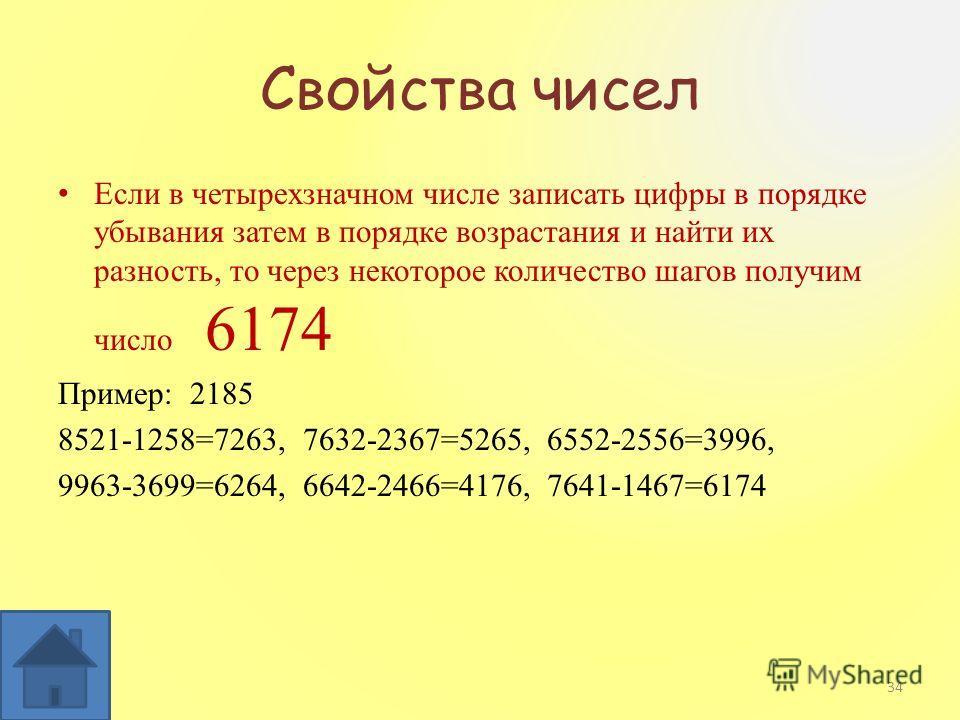 Свойства чисел Если в четырехзначном числе записать цифры в порядке убывания затем в порядке возрастания и найти их разность, то через некоторое количество шагов получим число 6174 Пример: 2185 8521-1258=7263, 7632-2367=5265, 6552-2556=3996, 9963-369