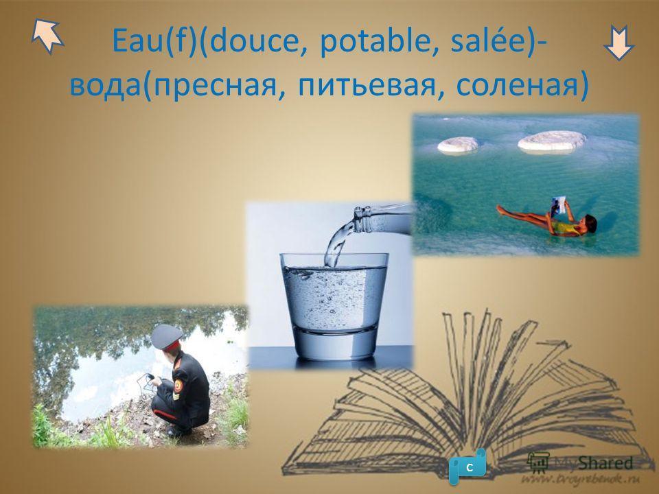 Eau(f)(douce, potable, salée)- вода(пресная, питьевая, соленая) с с