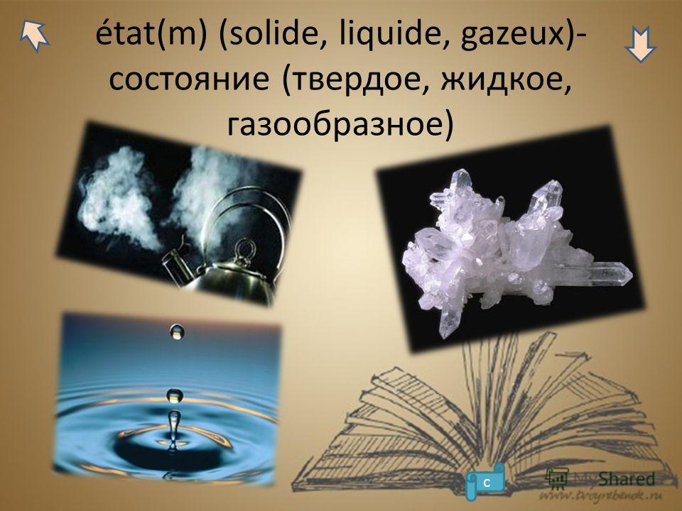état(m) (solide, liquide, gazeux)- состояние (твердое, жидкое, газообразное) с