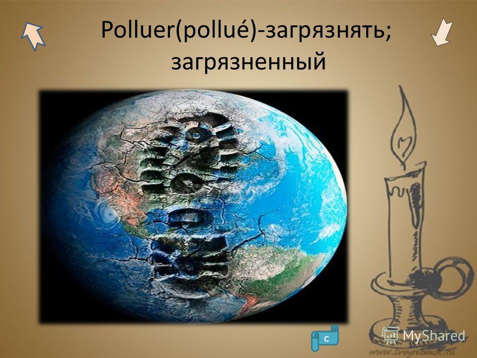 Polluer(pollué)-загрязнять; загрязненный с