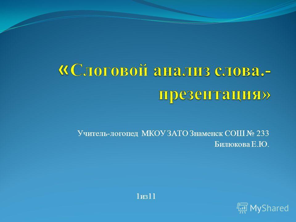 Учитель-логопед МКОУ ЗАТО Знаменск СОШ 233 Билюкова Е.Ю. 1из11