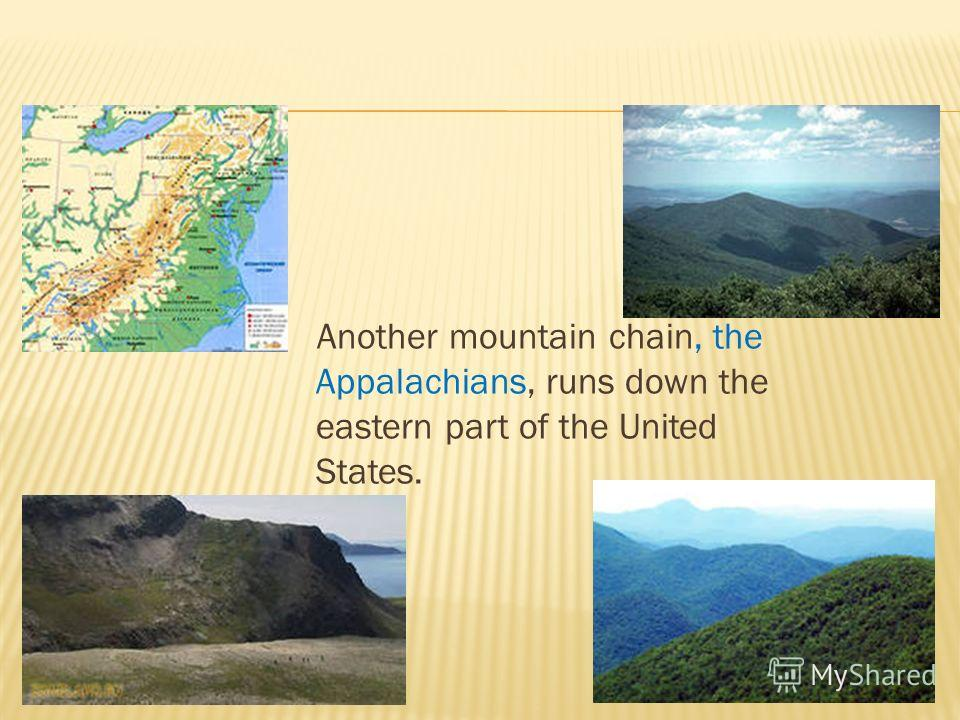 Another mountain chain, the Appalachians, runs down the eastern part of the United States.