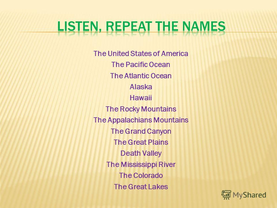 The United States of America The Pacific Ocean The Atlantic Ocean Alaska Hawaii The Rocky Mountains The Appalachians Mountains The Grand Canyon The Great Plains Death Valley The Mississippi River The Colorado The Great Lakes
