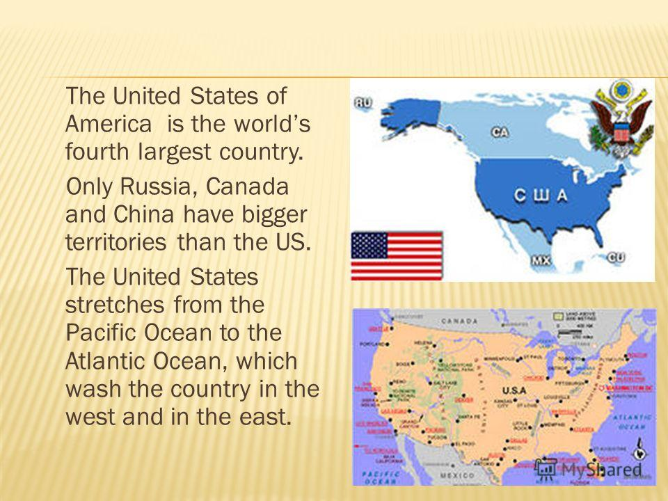 The United States of America is the worlds fourth largest country. Only Russia, Canada and China have bigger territories than the US. The United States stretches from the Pacific Ocean to the Atlantic Ocean, which wash the country in the west and in