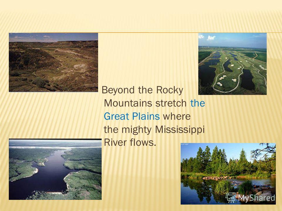 Beyond the Rocky Mountains stretch the Great Plains where the mighty Mississippi River flows.
