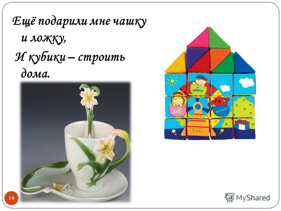 Ещё подарили мне чашку и ложку, И кубики – строить дома. 14