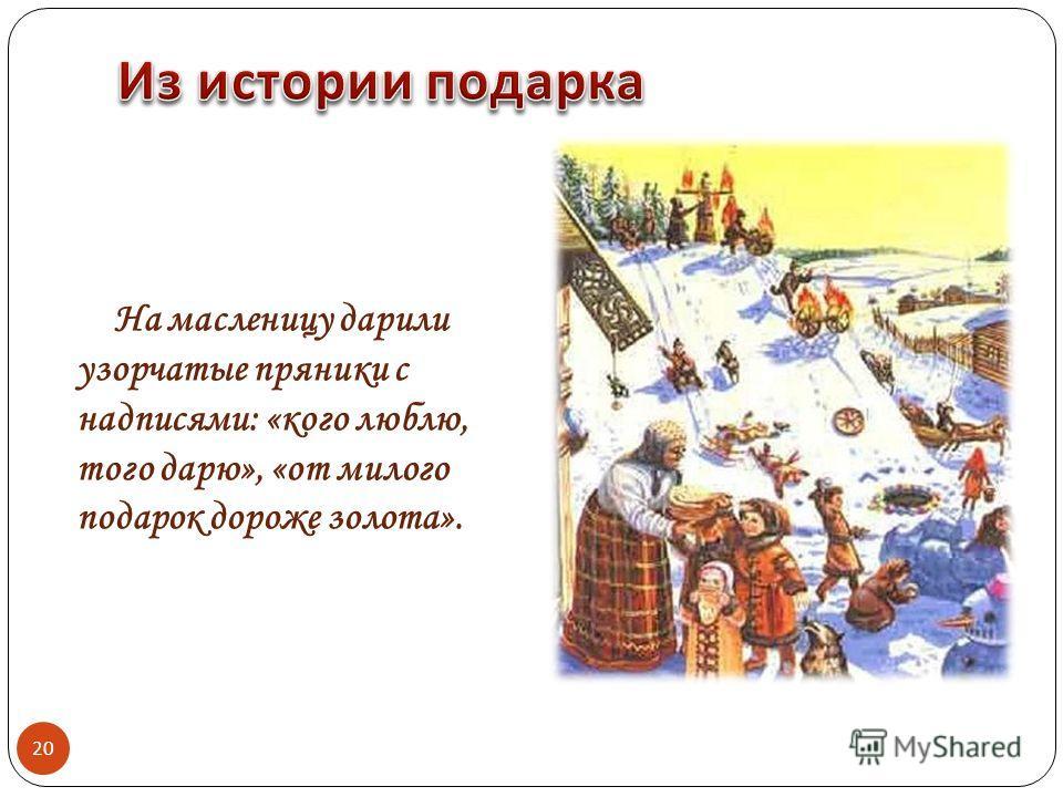 На масленицу дарили узорчатые пряники с надписями: «кого люблю, того дарю», «от милого подарок дороже золота». 20