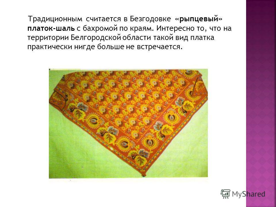 Традиционным считается в Безгодовке «рыпцевый» платок-шаль с бахромой по краям. Интересно то, что на территории Белгородской области такой вид платка практически нигде больше не встречается.