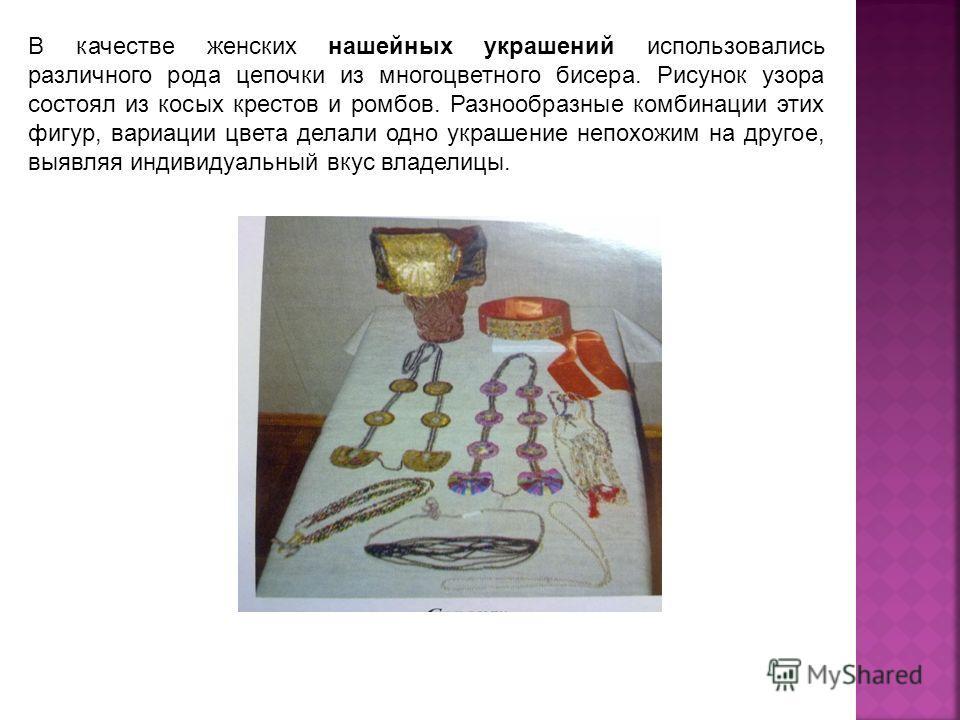 В качестве женских нашейных украшений использовались различного рода цепочки из многоцветного бисера. Рисунок узора состоял из косых крестов и ромбов. Разнообразные комбинации этих фигур, вариации цвета делали одно украшение непохожим на другое, выяв
