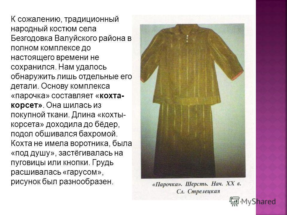 К сожалению, традиционный народный костюм села Безгодовка Валуйского района в полном комплексе до настоящего времени не сохранился. Нам удалось обнаружить лишь отдельные его детали. Основу комплекса «парочка» составляет «кохта- корсет». Она шилась из