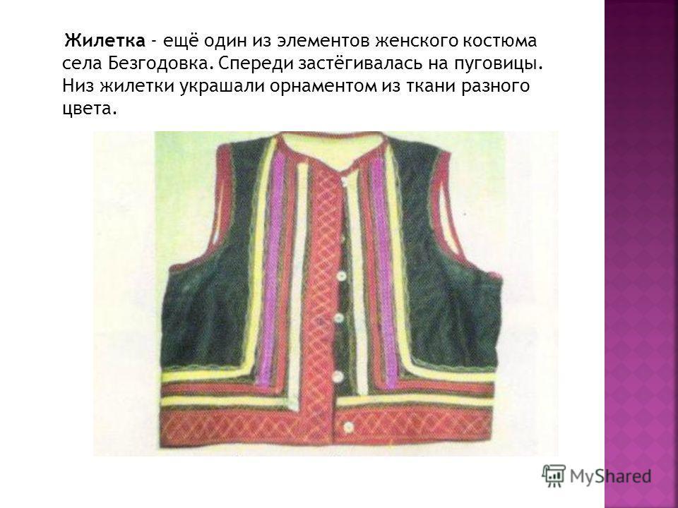 Жилетка - ещё один из элементов женского костюма села Безгодовка. Спереди застёгивалась на пуговицы. Низ жилетки украшали орнаментом из ткани разного цвета.