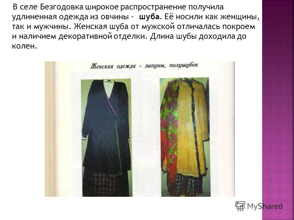 В селе Безгодовка широкое распространение получила удлиненная одежда из овчины - шуба. Её носили как женщины, так и мужчины. Женская шуба от мужской отличалась покроем и наличием декоративной отделки. Длина шубы доходила до колен.