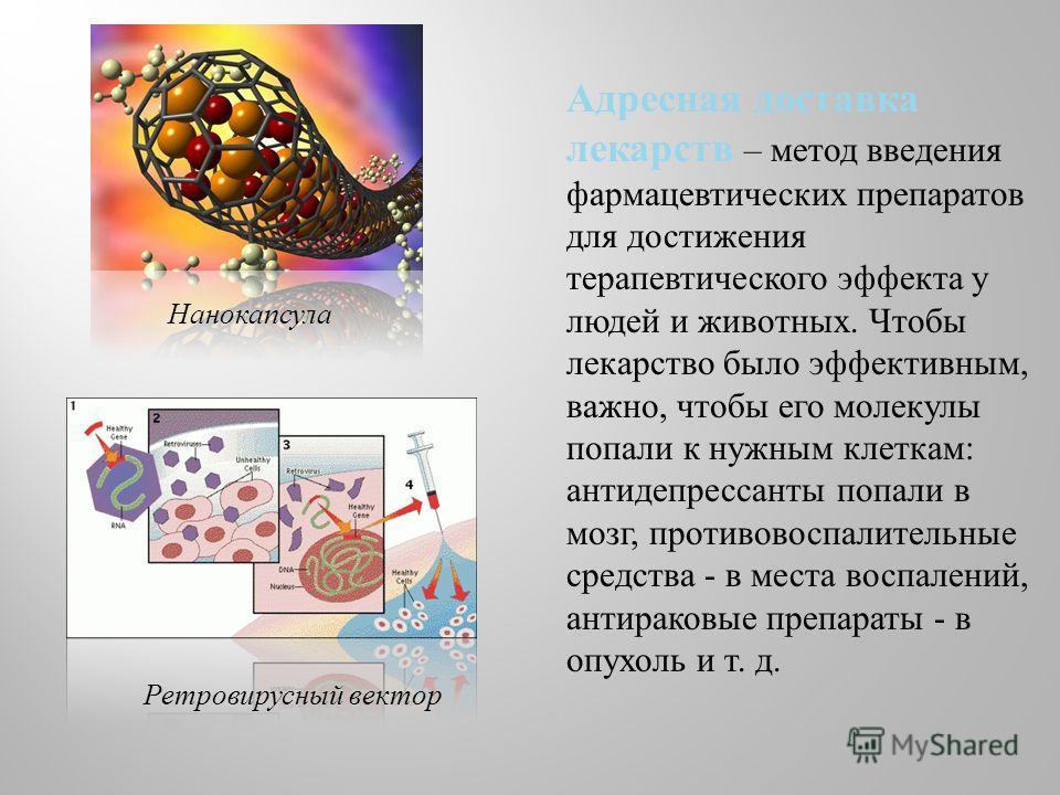 Адресная доставка лекарств – метод введения фармацевтических препаратов для достижения терапевтического эффекта у людей и животных. Чтобы лекарство было эффективным, важно, чтобы его молекулы попали к нужным клеткам : антидепрессанты попали в мозг, п