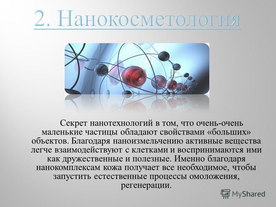 Секрет нанотехнологий в том, что очень - очень маленькие частицы обладают свойствами « больших » объектов. Благодаря наноизмельчению активные вещества легче взаимодействуют с клетками и воспринимаются ими как дружественные и полезные. Именно благодар
