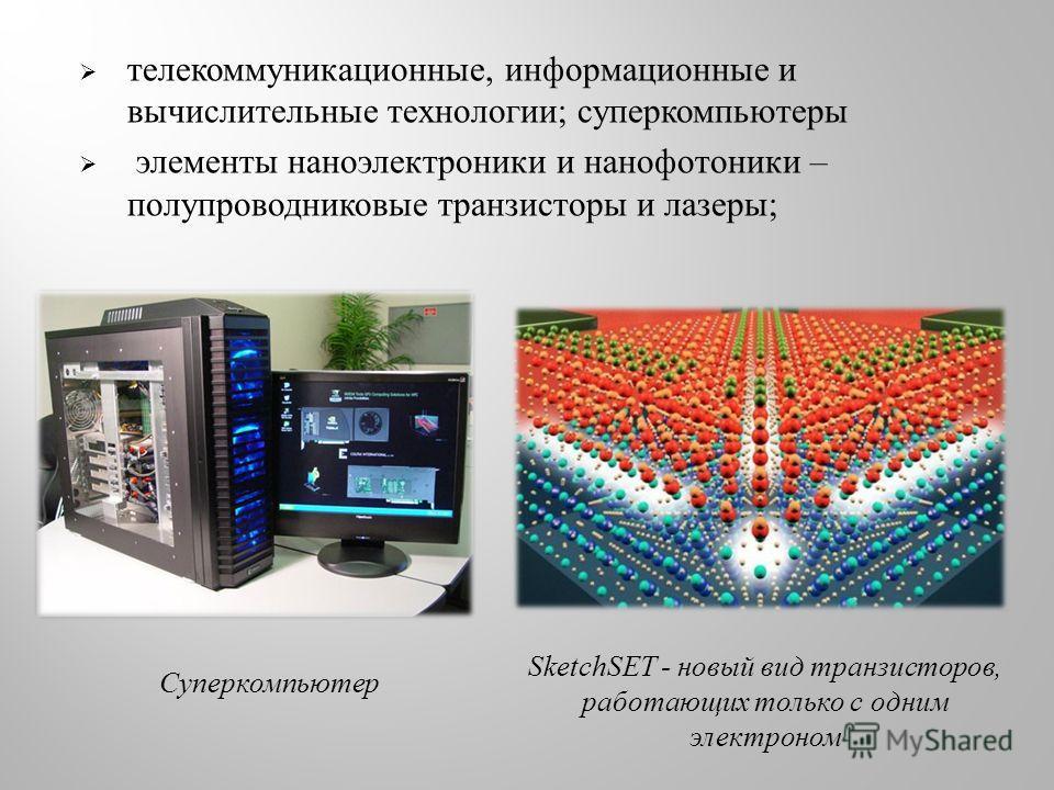 телекоммуникационные, информационные и вычислительные технологии ; суперкомпьютеры элементы наноэлектроники и нанофотоники – полупроводниковые транзисторы и лазеры ; Суперкомпьютер SketchSET - новый вид транзисторов, работающих только с одним электро