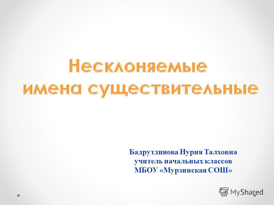 Бадрутдинова Нурия Талховна учитель начальных классов МБОУ «Мурзинская СОШ»
