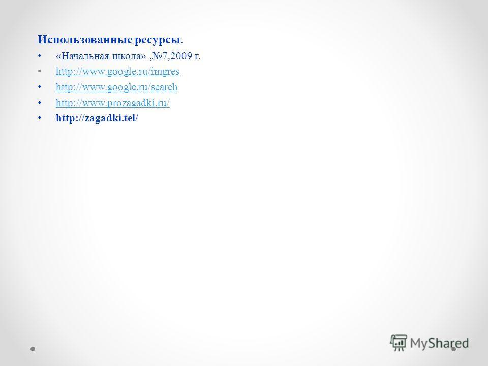 Использованные ресурсы. «Начальная школа»,7,2009 г. http://www.google.ru/imgres http://www.google.ru/search http://www.prozagadki.ru/ http://zagadki.tel/