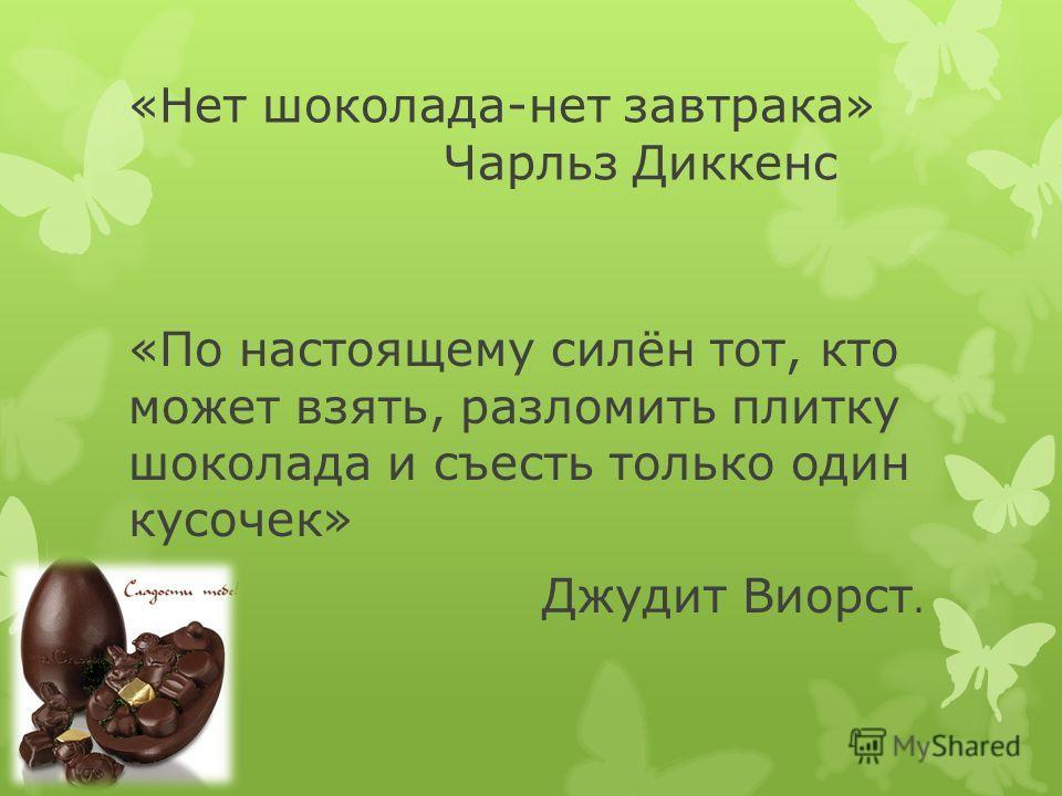 «Нет шоколада-нет завтрака» Чарльз Диккенс «По настоящему силён тот, кто может взять, разломить плитку шоколада и съесть только один кусочек» Джудит Виорст.