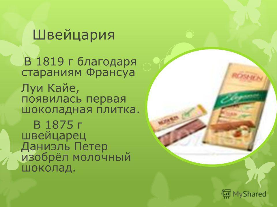 Швейцария В 1819 г благодаря стараниям Франсуа Луи Кайе, появилась первая шоколадная плитка. В 1875 г швейцарец Даниэль Петер изобрёл молочный шоколад.