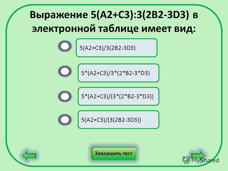 Выражение 5(A2+C3):3(2B2-3D3) в электронной таблице имеет вид: 5(A2+C3)/3(2B2-3D3) 5*(A2+C3)/3*(2*B2-3*D3) 5*(A2+C3)/(3*(2*B2-3*D3)) 5(A2+C3)/(3(2B2-3D3)) Завершить тест