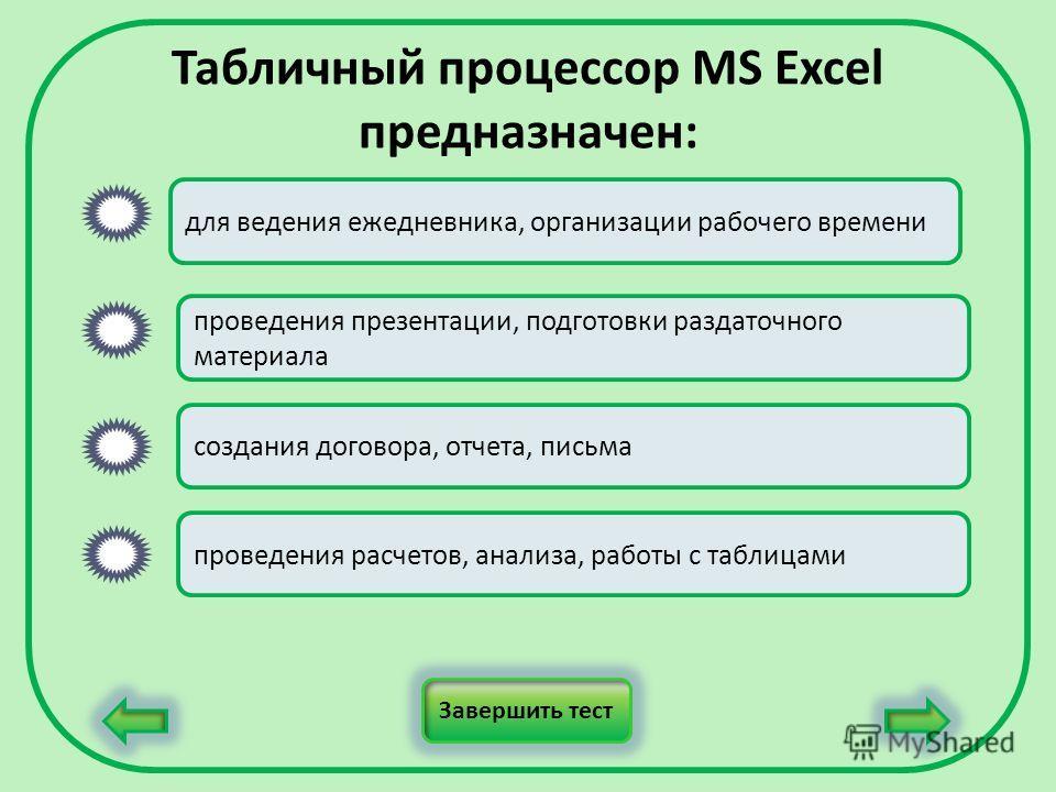 Табличный процессор MS Excel предназначен: для ведения ежедневника, организации рабочего времени проведения презентации, подготовки раздаточного материала создания договора, отчета, письма проведения расчетов, анализа, работы с таблицами Завершить те