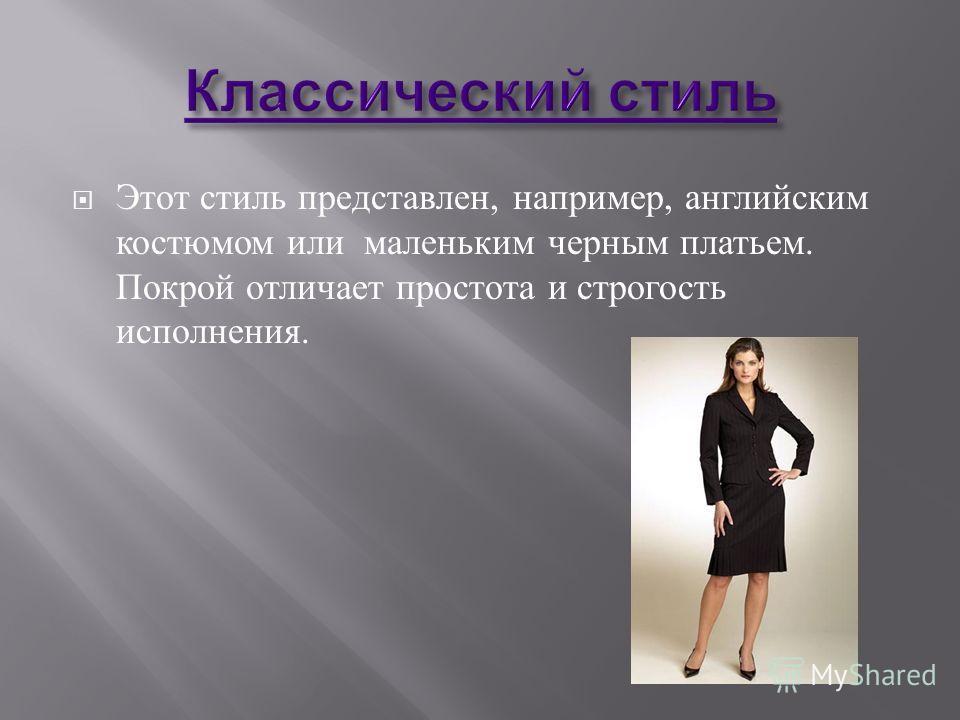 Этот стиль представлен, например, английским костюмом или маленьким черным платьем. Покрой отличает простота и строгость исполнения.