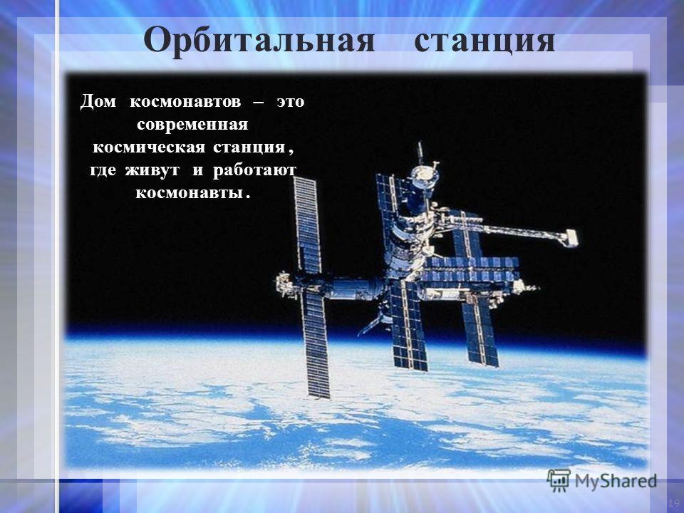 Дом космонавтов – это современная космическая станция, где живут и работают космонавты. 19 Орбитальная станция