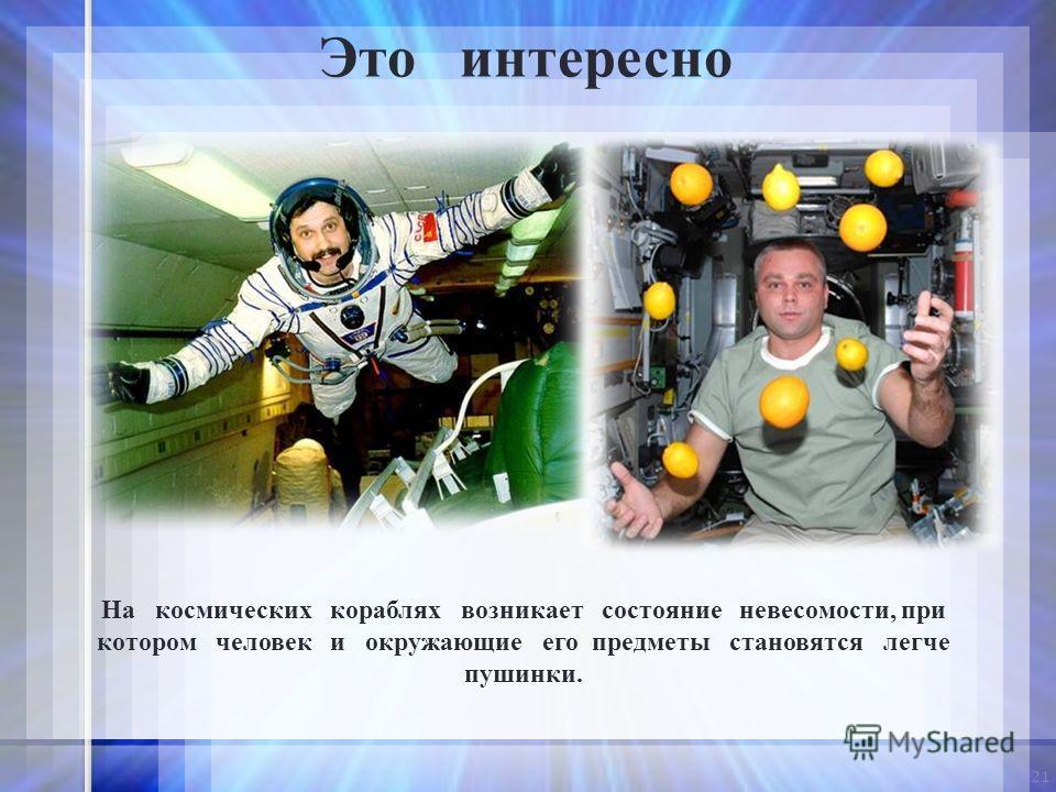 21 На космических кораблях возникает состояние невесомости, при котором человек и окружающие его предметы становятся легче пушинки. Это интересно