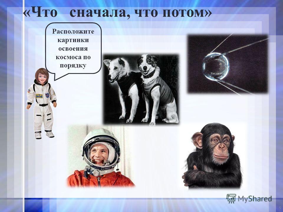 9 Расположите картинки освоения космоса по порядку «Что сначала, что потом»