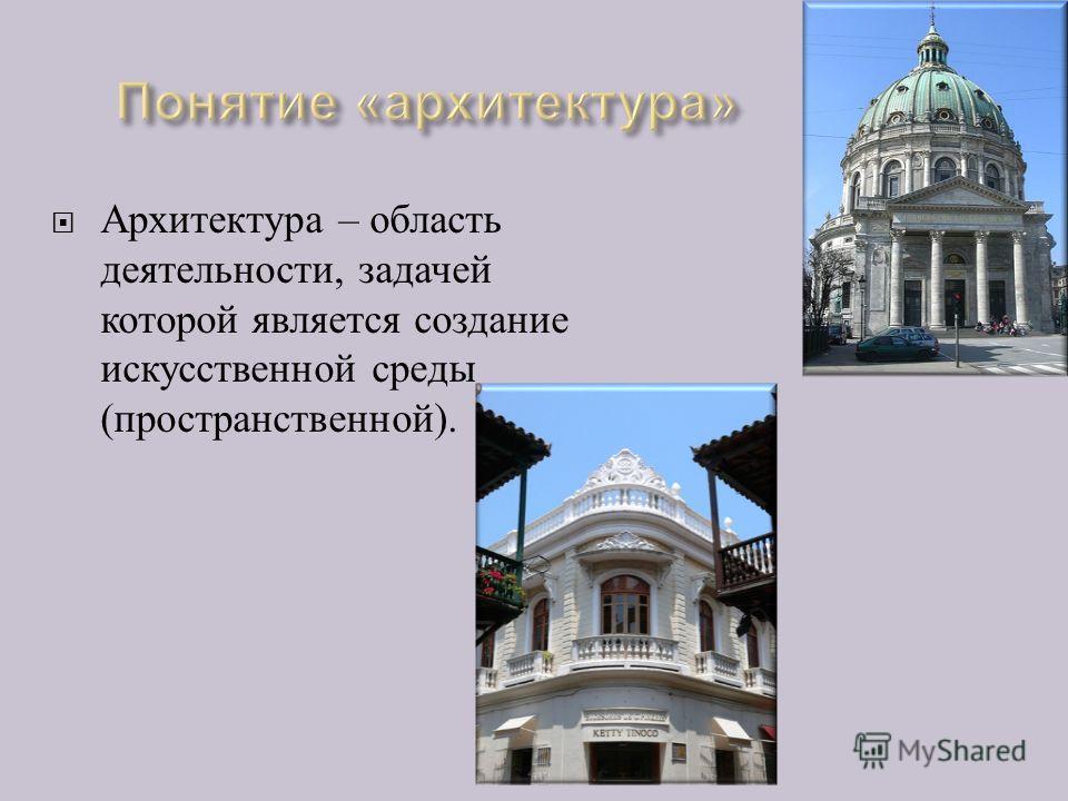 Архитектура – область деятельности, задачей которой является создание искусственной среды ( пространственной ).