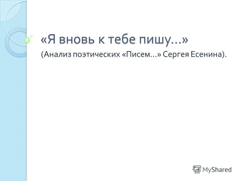 « Я вновь к тебе пишу …» ( Анализ поэтических « Писем …» Сергея Есенина ).