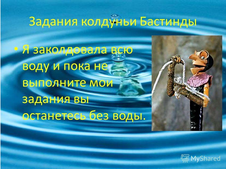 Задания колдуньи Бастинды Я заколдовала всю воду и пока не выполните мои задания вы останетесь без воды.