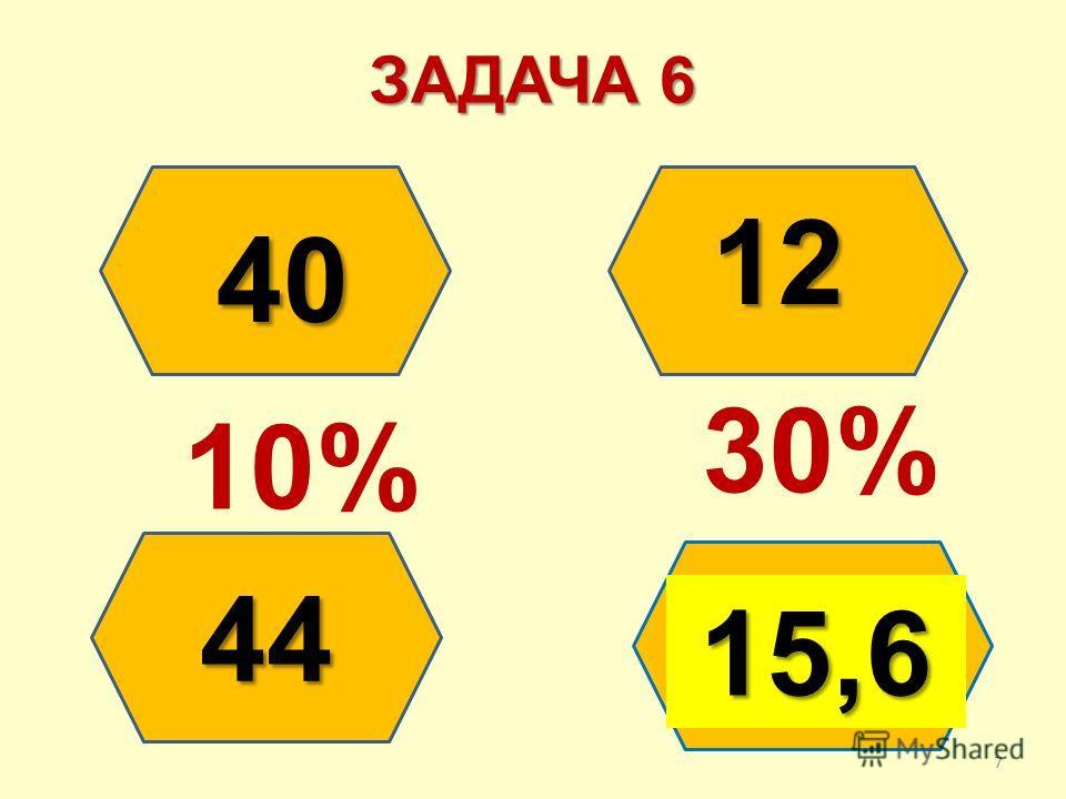 ЗАДАЧА 6 ? 12 44 40 40 10% 30% 15,6 7