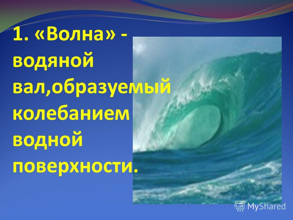 1. «Волна» - водяной вал,образуемый колебанием водной поверхности.