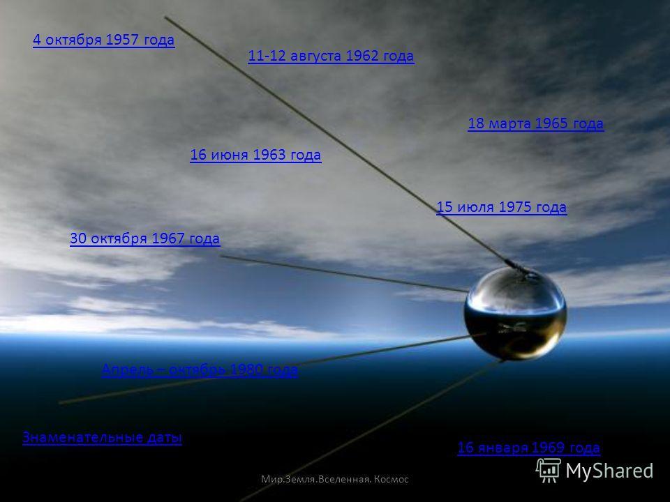 4 октября 1957 года 11-12 августа 1962 года 16 июня 1963 года 18 марта 1965 года 30 октября 1967 года 16 января 1969 года Апрель – октябрь 1980 года 15 июля 1975 года Знаменательные даты Мир.Земля.Вселенная. Космос