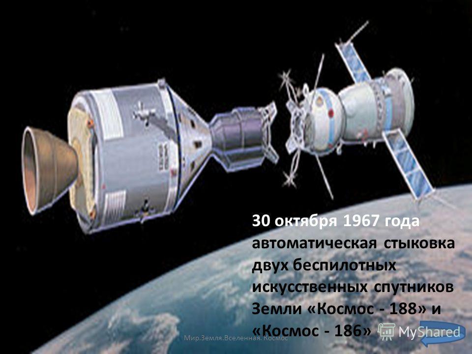 30 октября 1967 года автоматическая стыковка двух беспилотных искусственных спутников Земли «Космос - 188» и «Космос - 186» Мир.Земля.Вселенная. Космос