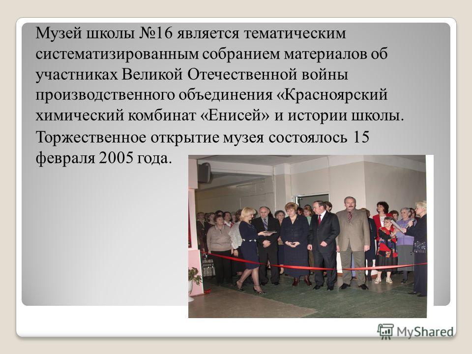 Музей школы 16 является тематическим систематизированным собранием материалов об участниках Великой Отечественной войны производственного объединения «Красноярский химический комбинат «Енисей» и истории школы. Торжественное открытие музея состоялось