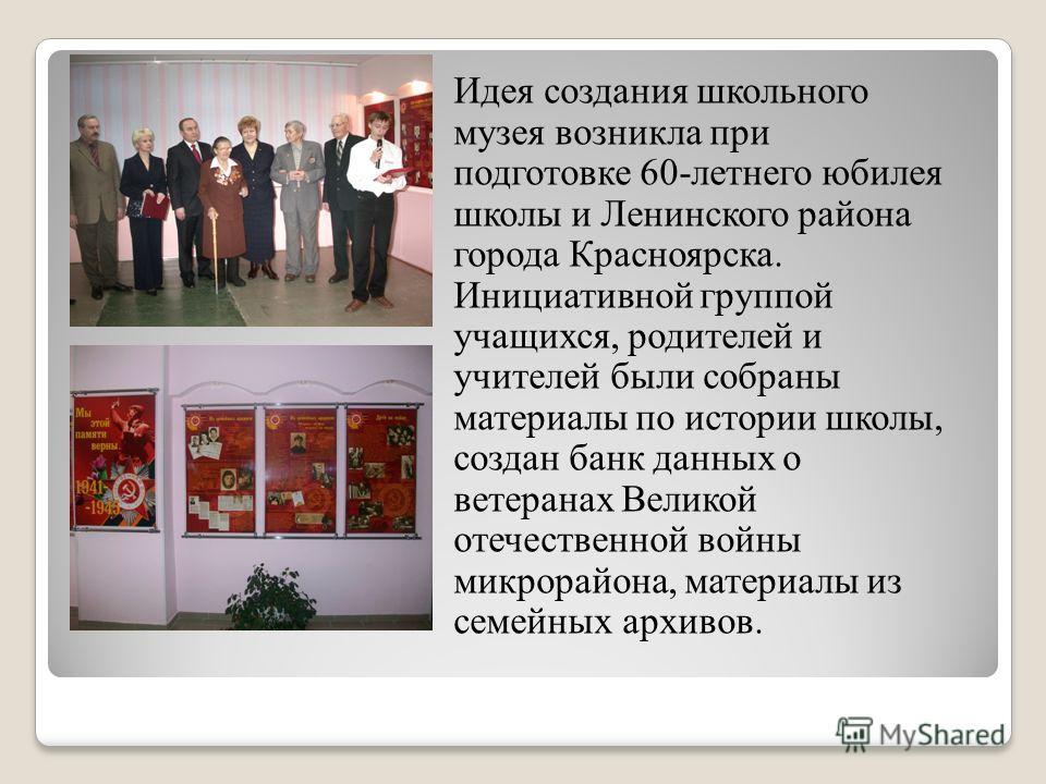 Идея создания школьного музея возникла при подготовке 60-летнего юбилея школы и Ленинского района города Красноярска. Инициативной группой учащихся, родителей и учителей были собраны материалы по истории школы, создан банк данных о ветеранах Великой