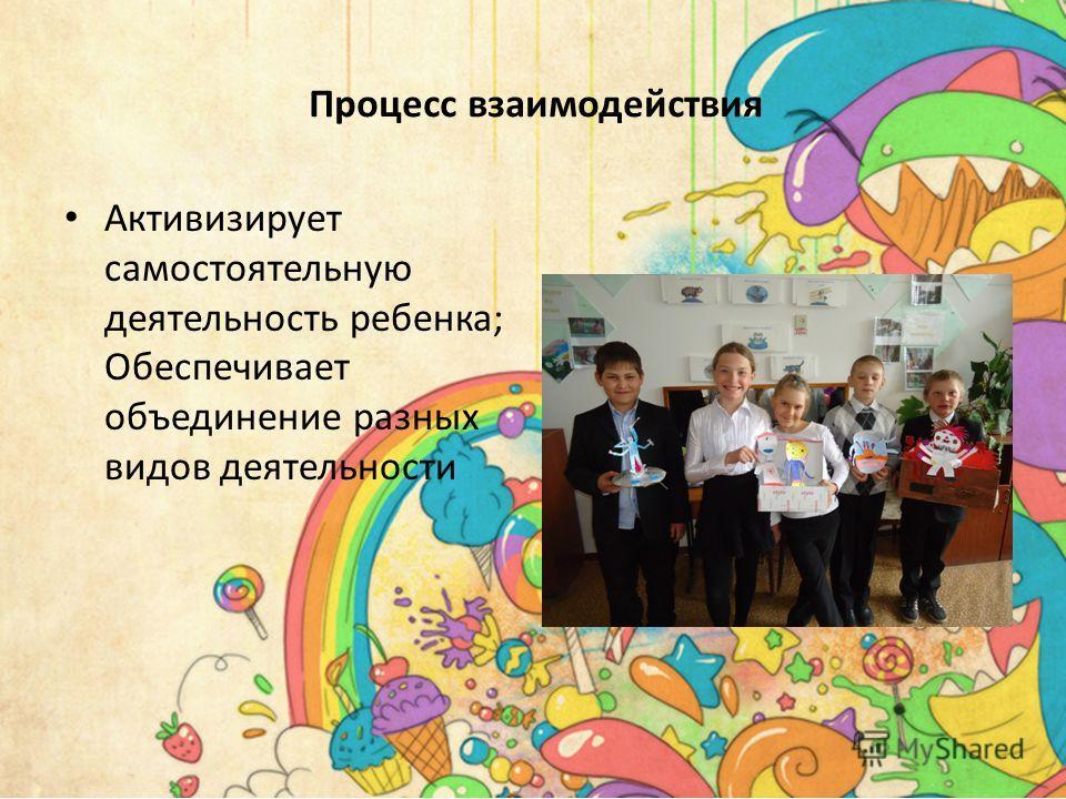 Активизирует самостоятельную деятельность ребенка; Обеспечивает объединение разных видов деятельности Процесс взаимодействия