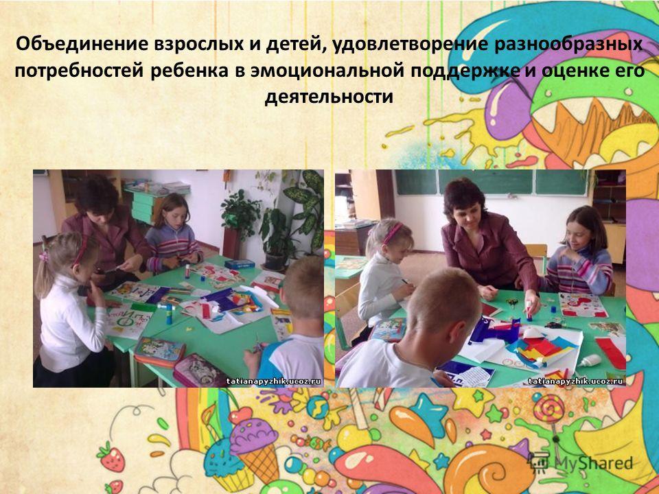 Объединение взрослых и детей, удовлетворение разнообразных потребностей ребенка в эмоциональной поддержке и оценке его деятельности