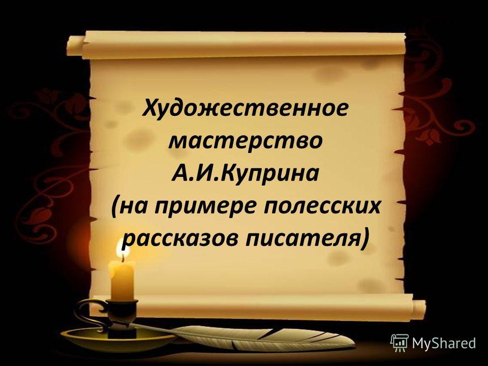 Художественное мастерство А.И.Куприна (на примере полесских рассказов писателя)