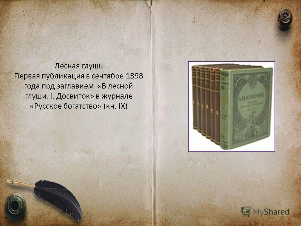 Лесная глушь Первая публикация в сентябре 1898 года под заглавием «В лесной глуши. I. Досвиток» в журнале «Русское богатство» (кн. IX)